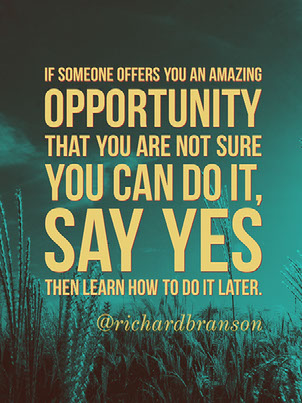 If someone offers you an amazing opportunity that you are not sure you can do it, say yes then learn how to do it later.