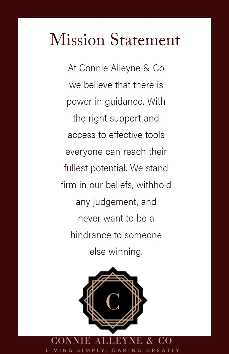 Mission Statement Mission Statement<P>At Connie Alleyne & Co we believe that there is power in guidance. With the right support and access to effective tools everyone can reach their fullest potential. We stand firm in our beliefs, withhold any judgement, and never want to be a hindrance to someone else winning.