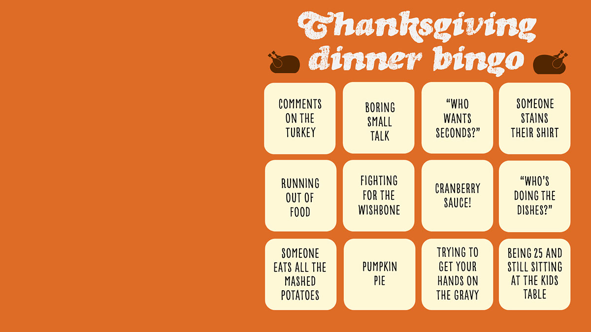 """Thanksgiving dinner bingo Thanksgiving dinner bingo """"Who wants seconds?"""" Comments on the turkey Cranberry sauce! Running out of food Fighting for the wishbone Boring small talk Someone eats all the mashed potatoes Someone stains their shirt Trying to get your hands on the gravy Pumpkin Pie """"Who's doing the dishes?"""" Being 25 and still sitting at the kids table"""