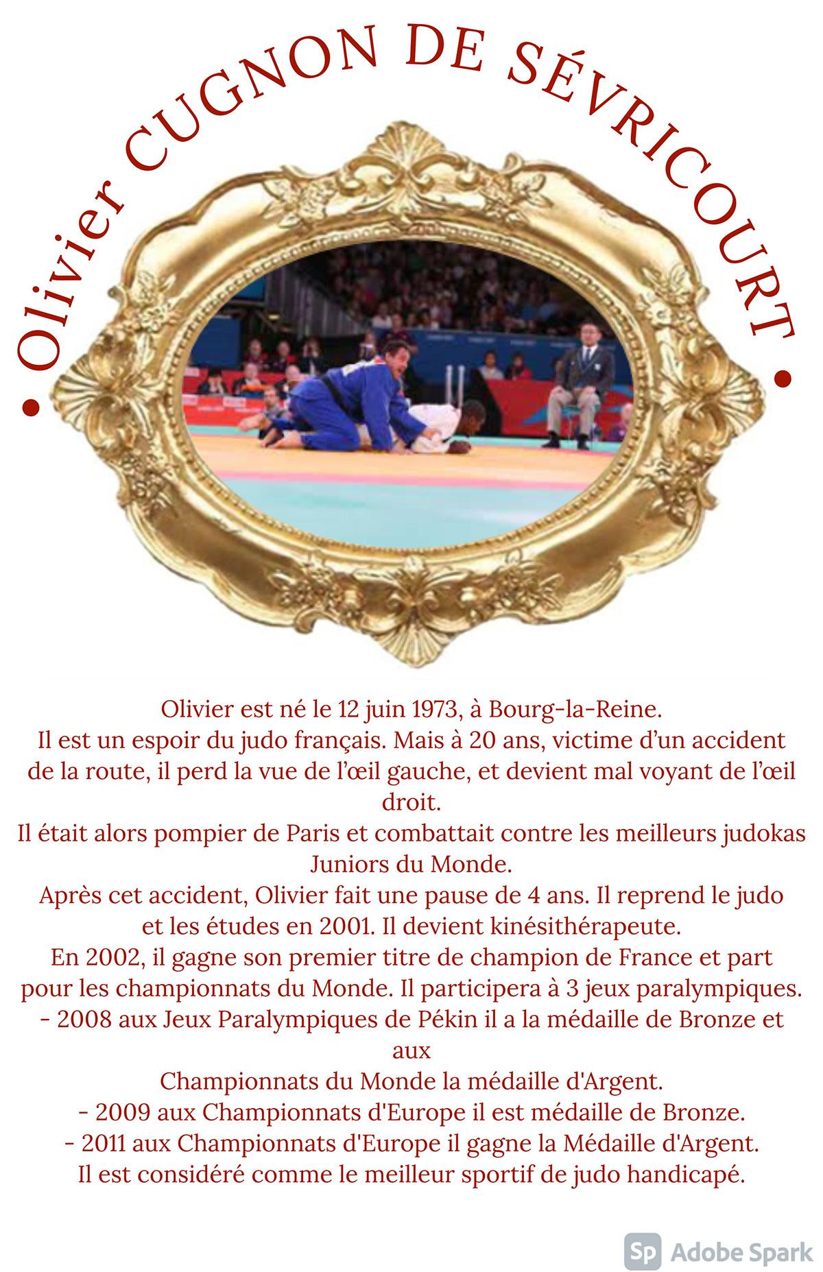 • Olivier CUGNON DE SÉVRICOURT • • Olivier CUGNON DE SÉVRICOURT • Olivier est né le 12 juin 1973, à Bourg-la-Reine. Il est un espoir du judo français. Mais à 20 ans, victime d'un accident de la route, il perd la vue de l'œil gauche, et devient mal voyant de l'œil droit. Il était alors pompier de Paris et combattait contre les meilleurs judokas Juniors du Monde. Après cet accident, Olivier fait une pause de 4 ans. Il reprend le judo et les études en 2001. Il devient kinésithérapeute. En 2002, il gagne son premier titre de champion de France et part pour les championnats du Monde. Il participera à 3 jeux paralympiques. - 2008 aux Jeux Paralympiques de Pékin il a la médaille de Bronze et aux Championnats du Monde la médaille d'Argent. - 2009 aux Championnats d'Europe il est médaille de Bronze. - 2011 aux Championnats d'Europe il gagne la Médaille d'Argent. Il est considéré comme le meilleur sportif de judo handicapé.