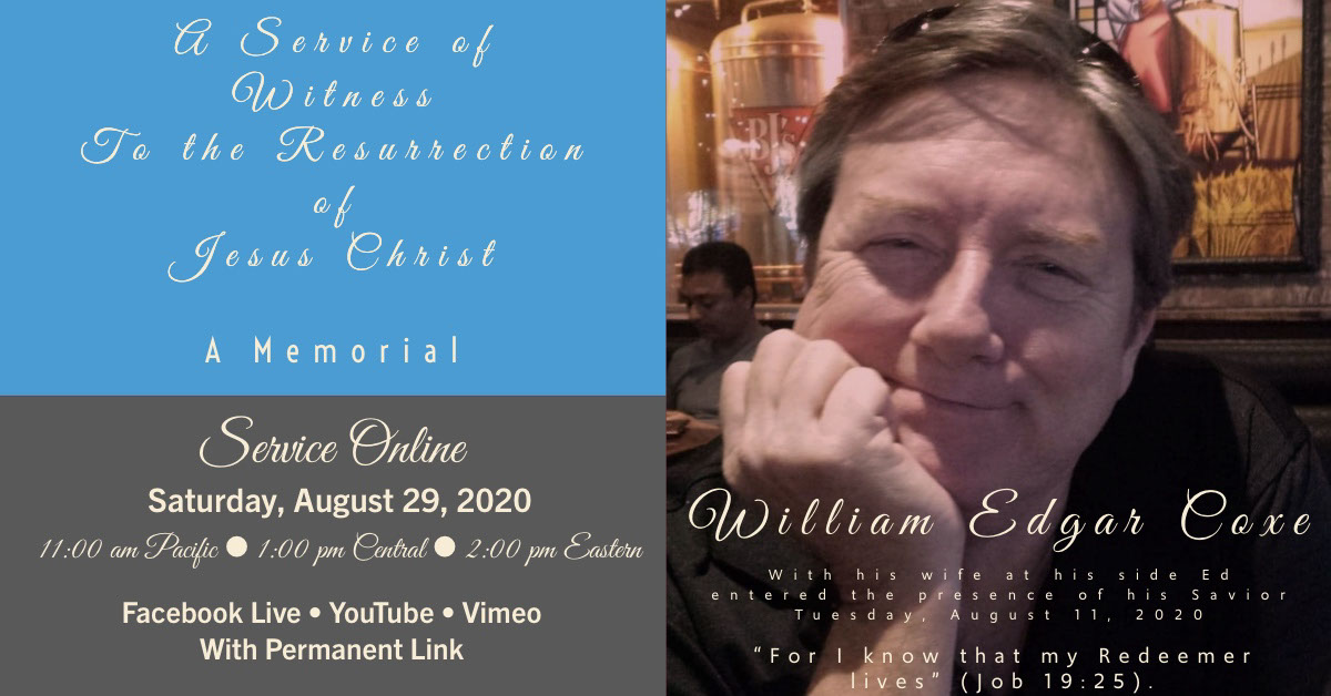 "William Edgar Coxe William Edgar Coxe Service Online A Service of Witness To the Resurrection of Jesus Christ A Memorial Saturday, August 29, 2020 11:00 am Pacific • 1:00 pm Central • 2:00 pm Eastern Facebook Live • YouTube • Vimeo With Permanent Link ""For I know that my Redeemer lives"" (Job 19:25). With his wife at his side Ed entered the presence of his Savior Tuesday, August 11, 2020"