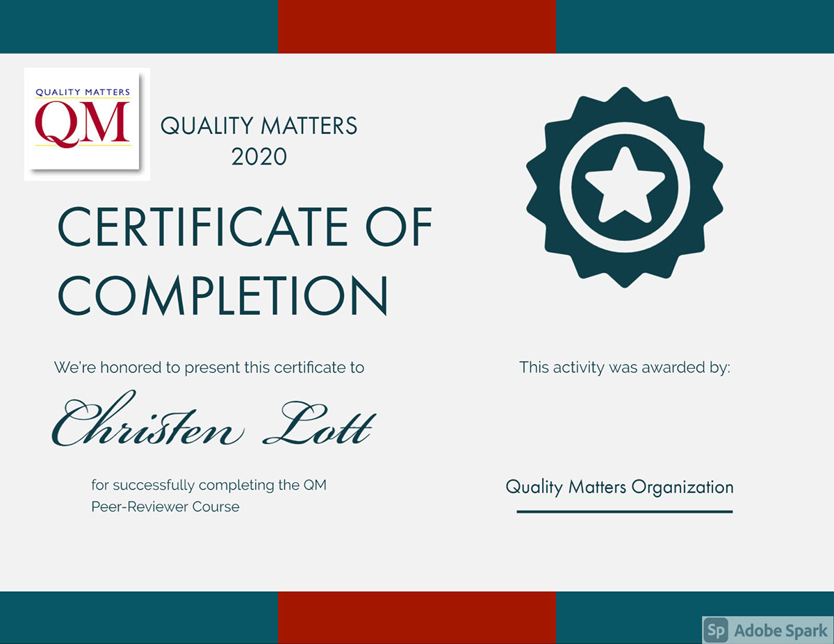 CERTIFICATE OF COMPLETION CERTIFICATE OF COMPLETION Christen Lott QUALITY MATTERS 2020 Quality Matters Organization We're honored to present this certificate to This activity was awarded by: for successfully completing the QM Peer-Reviewer Course
