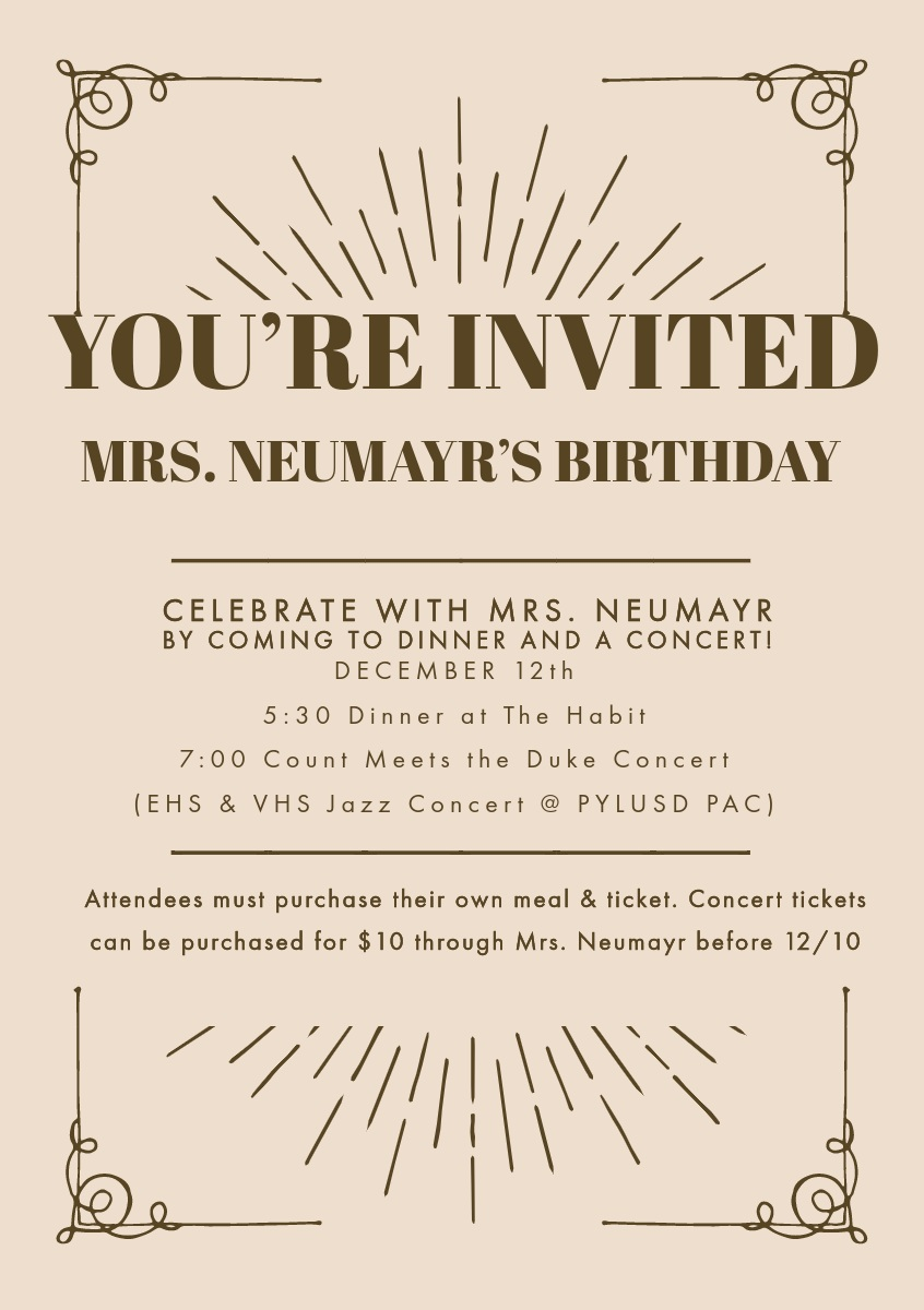 . .   .   YOU'RE INVITED   MRS. NEUMAYR'S BIRTHDAY   Celebrate with Mrs. Neumayr by coming to dinner and a concert!   DECEMBER 12th  5:30 Dinner at The Habit  7:00 Count Meets the Duke Concert (EHS & VHS Jazz Concert @ PYLUSD PAC)   Attendees must purchase their own meal & ticket. Concert tickets can be purchased for $10 through Mrs. Neumayr before 12/10