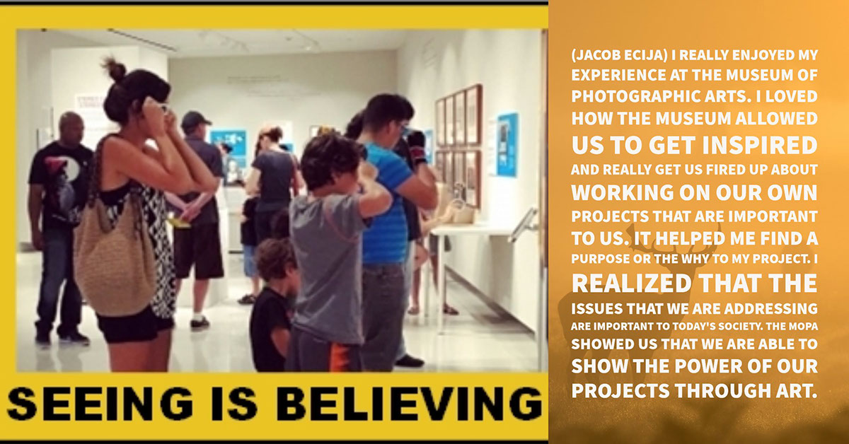 (Jacob Ecija) I really enjoyed my experience at the Museum of Photographic Arts. I loved how the museum allowed us to get inspired and really get us fired up about working on our own projects that are important to us. It helped me find a purpose or the why to my project. I realized that the issues that we are addressing are important to today's society. The MOPA showed us that we are able to show the power of our projects through art.