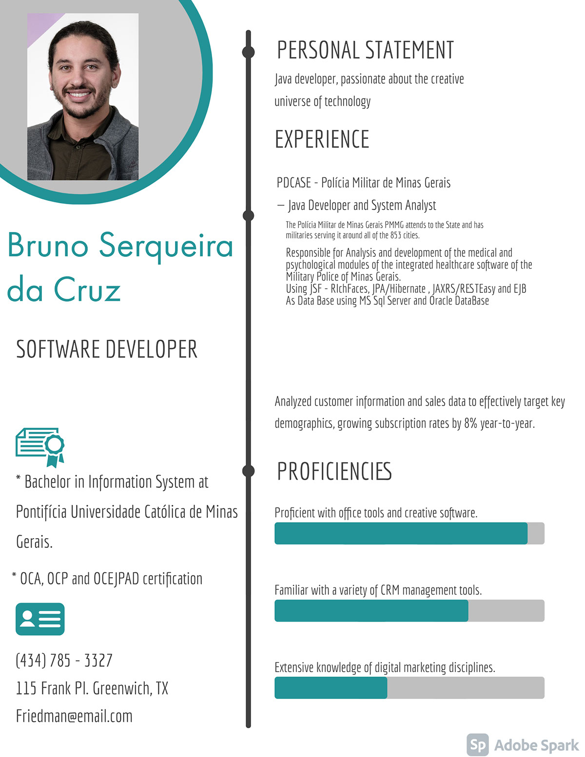 Bruno Serqueira da Cruz Bruno Serqueira da Cruz Software Developer EXPERIENCE PERSONAL STATEMENT PROFICIENCIES (434) 785 - 3327 115 Frank Pl. Greenwich, TX Friedman@email.com * Bachelor in Information System at Pontifícia Universidade Católica de Minas Gerais. * OCA, OCP and OCEJPAD certification PDCASE - Polícia Militar de Minas Gerais — Java Developer and System Analyst Java developer, passionate about the creative universe of technology Analyzed customer information and sales data to effectively target key demographics, growing subscription rates by 8% year-to-year. Proficient with office tools and creative software. Familiar with a variety of CRM management tools. Extensive knowledge of digital marketing disciplines. Responsible for Analysis and development of the medical and psychological modules of the integrated healthcare software of the Military Police of Minas Gerais. Using JSF - RIchFaces, JPA/Hibernate , JAXRS/RESTEasy and EJB As Data Base using MS Sql Server and Oracle DataBase The Polícia Militar de Minas Gerais PMMG attends to the State and has militaries serving it around all of the 853 cities.