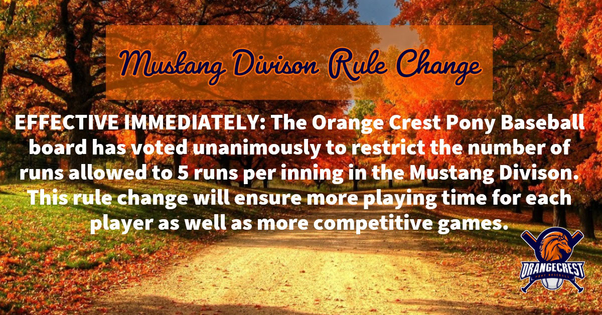 Mustang Divison Rule Change Mustang Divison Rule Change<P><BR><BR>EFFECTIVE IMMEDIATELY:   The Orange Crest Pony Baseball board has voted unanimously to restrict the number of runs allowed to 5 runs per inning in the Mustang Divison.    This rule change will ensure more playing time for each player as well as more competitive games.
