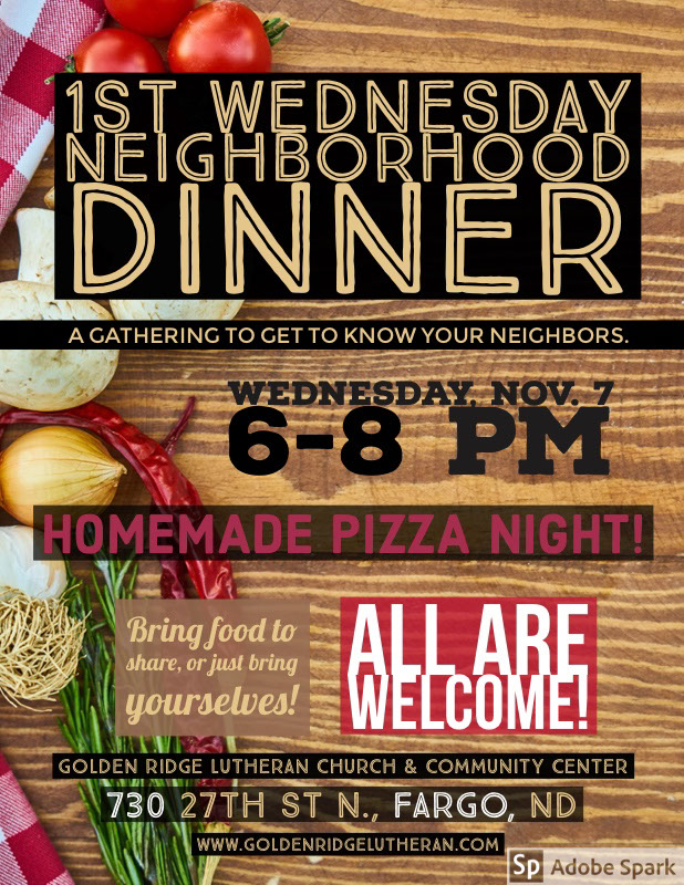 nov pizza flyer 1st Wednesday <BR>Neighborhood Dinner<P>ALL are Welcome! <P>Wednesday, Nov. 7<BR>6-8 pm <BR><P>Homemade Pizza Night! <P>730 27th St N., Fargo, ND<P>Bring food to share, or just bring yourselves! <P>A gathering to get to know your neighbors. <P>Golden Ridge Lutheran Church & Community Center <P>www.goldenridgelutheran.com