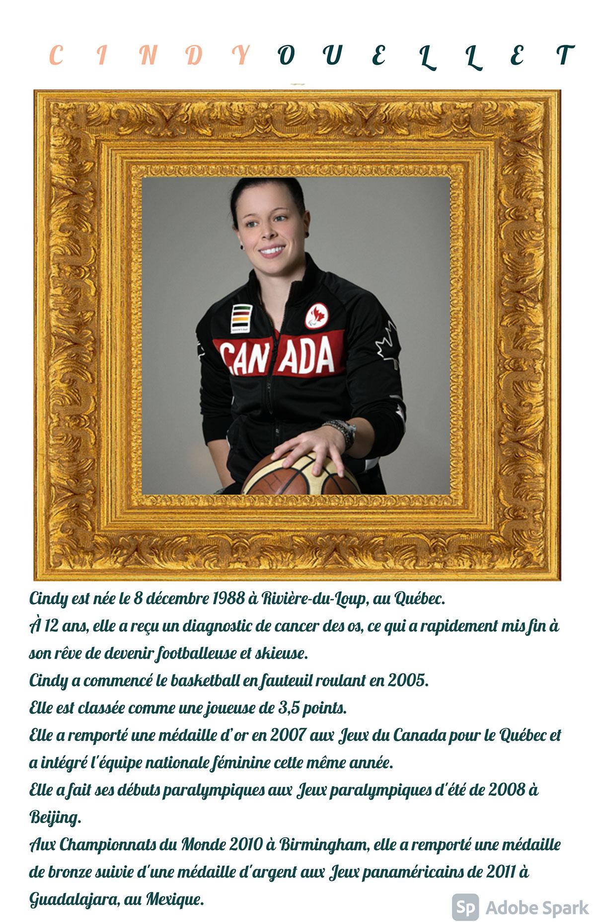 Cindy Ouellet Cindy Ouellet Cindy est née le 8 décembre 1988 à Rivière-du-Loup, au Québec. À 12 ans, elle a reçu un diagnostic de cancer des os, ce qui a rapidement mis fin à son rêve de devenir footballeuse et skieuse. Cindy a commencé le basketball en fauteuil roulant en 2005. Elle est classée comme une joueuse de 3,5 points. Elle a remporté une médaille d'or en 2007 aux Jeux du Canada pour le Québec et a intégré l'équipe nationale féminine cette même année. Elle a fait ses débuts paralympiques aux Jeux paralympiques d'été de 2008 à Beijing. Aux Championnats du Monde 2010 à Birmingham, elle a remporté une médaille de bronze suivie d'une médaille d'argent aux Jeux panaméricains de 2011 à Guadalajara, au Mexique.