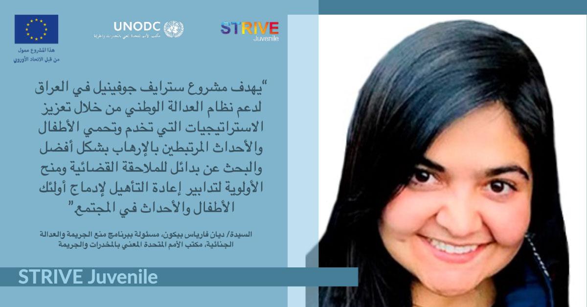 """STRIVE Juvenile STRIVE Juvenile """"يهدف مشروع سترايف جوفينيل في العراق لدعم نظام العدالة الوطني من خلال تعزيز الاستراتيجيات التي تخدم وتحمي الأطفال والأحداث المرتبطين بالإرهاب بشكل أفضل والبحث عن بدائل للملاحقة القضائية ومنح الأولوية لتدابير إعادة التأهيل لإدماج أولئك الأطفال والأحداث في المجتمع."""" السيدة/ ديان فارياس بيكون، مسئولة ببرنامج منع الجريمة والعدالة الجنائية، مكتب الأمم المتحدة المعني بالمخدرات والجريمة"""