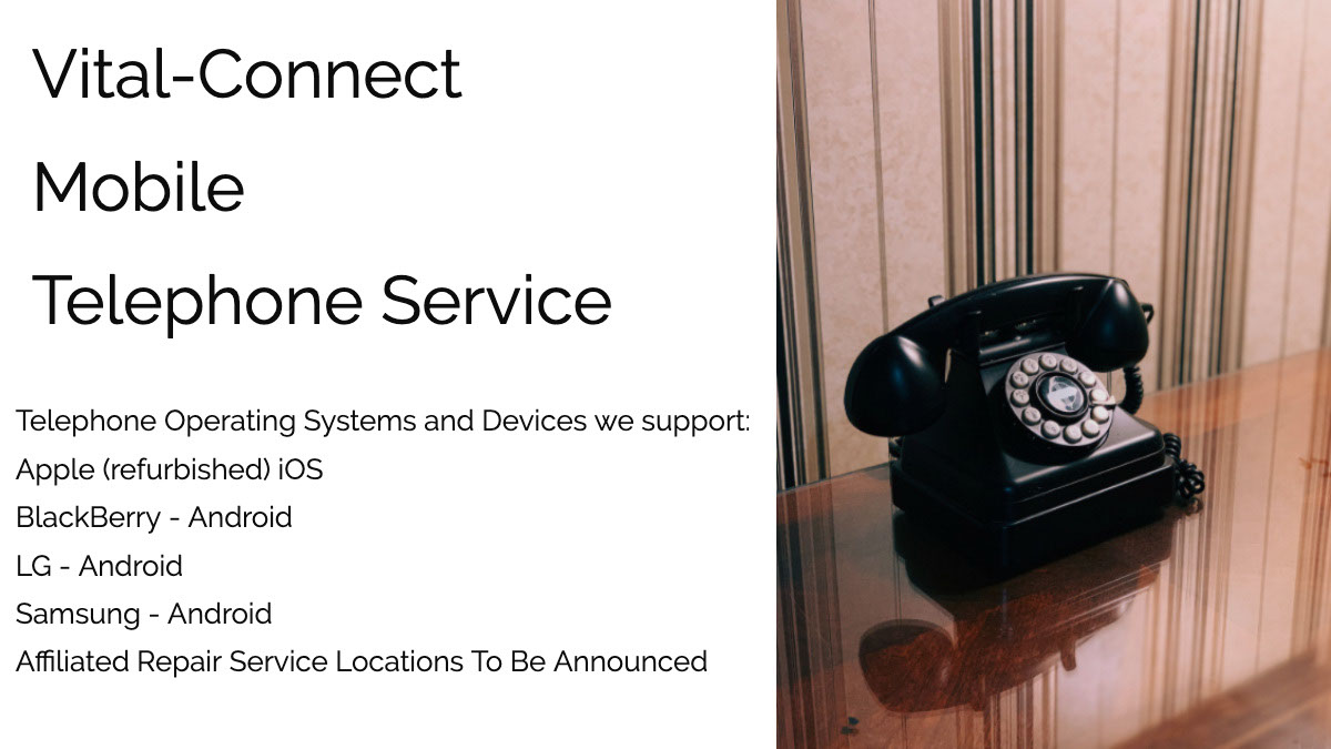 Vital-Connect <BR>Mobile<BR>Telephone Service Vital-Connect <BR>Mobile<BR>Telephone Service<P>Telephone Operating Systems and Devices we support:<BR><BR>    Apple (refurbished) iOS     BlackBerry - Android     LG - Android     Samsung - Android  Affiliated Repair Service Locations To Be Announced
