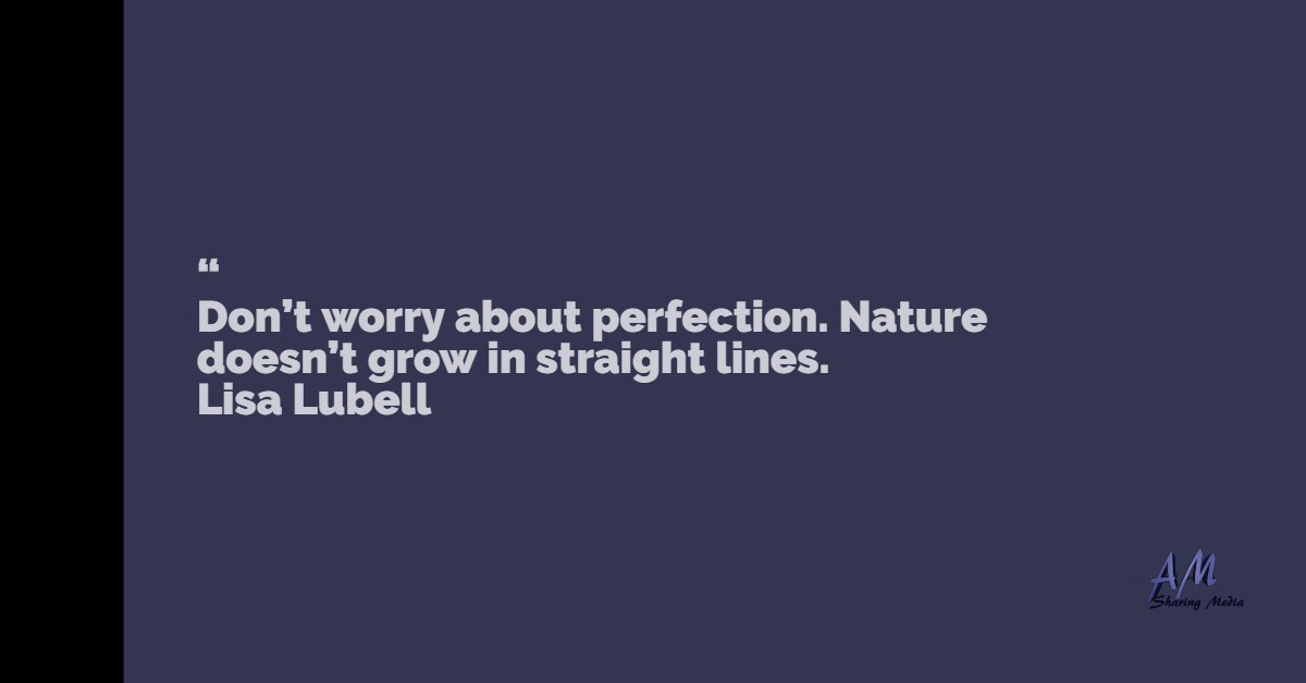 """<BR><BR>Don't worry about perfection. Nature doesn't grow in straight lines.     Lisa Lubell ""<BR><BR>Don't worry about perfection. Nature doesn't grow in straight lines.       Lisa Lubell"