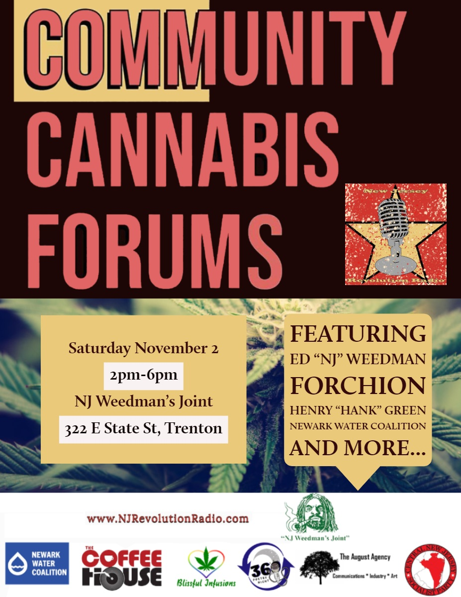 """Community Cannabis Forums """"Store Flyer"""" Featuring <BR>Ed """"NJ"""" Weedman Forchion<BR>Henry """"Hank"""" Green Newark Water Coalition And more...<P>Saturday November 2<BR>2pm-6pm<BR>NJ Weedman's Joint 322 E State St, Trenton"""