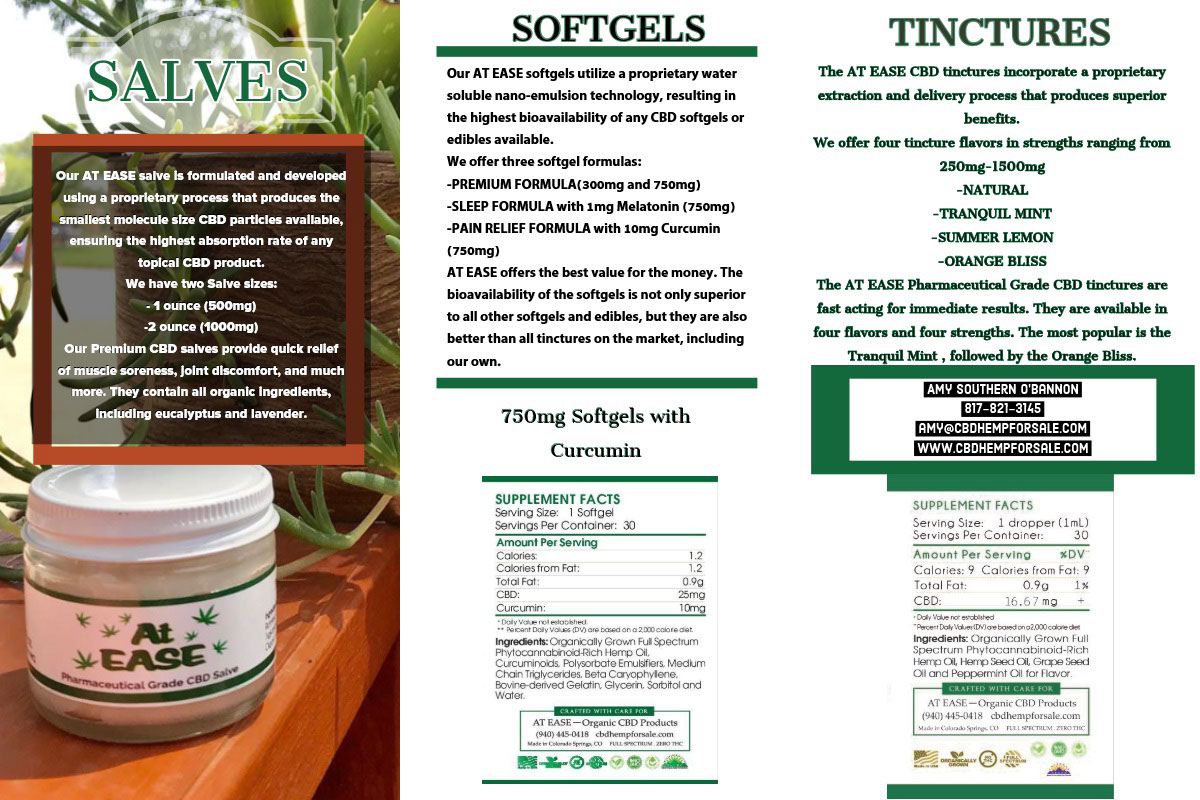 SALVES SALVES<P>TINCTURES<P>SOFTGELS<P>750mg Softgels with Curcumin<P>Amy Southern O'Bannon<BR>817-821-3145<BR>amy@cbdhempforsale.com www.cbdhempforsale.com <P>The AT EASE CBD tinctures incorporate a proprietary extraction and delivery process that produces superior benefits.<BR><BR>We offer four tincture flavors in strengths ranging from 250mg-1500mg  -NATURAL -TRANQUIL MINT -SUMMER LEMON -ORANGE BLISS  The AT EASE Pharmaceutical Grade CBD tinctures are fast acting for immediate results.  They are available in four flavors and four strengths.  The most popular is the Tranquil Mint , followed by the Orange Bliss.<P>Our AT EASE softgels utilize a proprietary water soluble nano-emulsion technology, resulting in the highest bioavailability of any CBD softgels or edibles available.<BR><BR>We offer three softgel formulas:   -PREMIUM FORMULA(300mg and 750mg)  -SLEEP FORMULA with 1mg Melatonin (750mg)  -PAIN RELIEF FORMULA with 10mg Curcumin (750mg)  AT EASE offers the best value for the money.  The bioavailability of the softgels is not only superior to all other softgels and edibles, but they are also better than all tinctures on the market, including our own. <P>Our AT EASE salve is formulated and developed using a proprietary process that produces the smallest molecule size CBD particles available, ensuring the highest absorption rate of any topical CBD product.<BR><BR>We have two Salve sizes:  - 1 ounce (500mg) -2 ounce (1000mg)  Our Premium CBD salves provide quick relief of muscle soreness, joint discomfort, and much more.  They contain all organic ingredients, including eucalyptus and lavender.