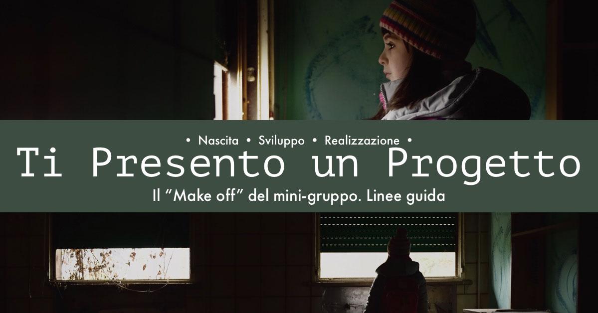"""Ti Presento un Progetto Ti Presento un Progetto   Il """"Make off"""" del mini-gruppo. Linee guida   • Nascita • Sviluppo • Realizzazione •"""