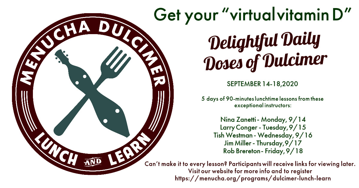 """Delightful Daily Doses of Dulcimer Delightful Daily Doses of Dulcimer Get your """"virtual vitamin D"""" September 14-18, 2020 Nina Zanetti - Monday, 9/14 Larry Conger - Tuesday, 9/15 Tish Westman - Wednesday, 9/16 Jim Miller - Thursday, 9/17 Rob Brereton - Friday, 9/18 Can't make it to every lesson? Participants will receive links for viewing later. Visit our website for more info and to register https://menucha.org/programs/dulcimer-lunch-learn 5 days of 90-minutes lunchtime lessons from these exceptional instructors:"""