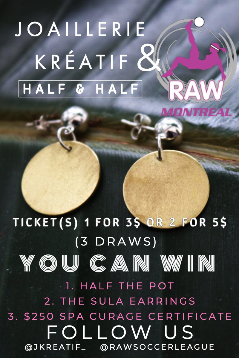 & &<P>YOU CAN WIN<P>FOLLOW US<P>JOAILLERIE KRÃ?ATIF<P>HALF & HALF <P>(3 DRAWS)<P>TICKET(S) 1 FOR 3$ OR 2 FOR 5$<P>1. HALF THE POT<BR>2. THE SULA EARRINGS<BR>3. $250 SPA CURAGE CERTIFICATE<P>@RAWSOCCERLEAGUE<P>@JKREATIF_