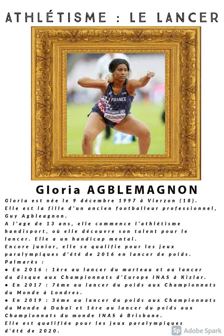 Athlétisme : le lancer Athlétisme : le lancer Gloria AGBLEMAGNON Gloria est née le 9 décembre 1997 à Vierzon (18). Elle est la fille d'un ancien footballeur professionnel, Guy Agbleagnon. A l'age de 13 ans, elle commence l'athlétisme handisport, où elle découvre son talent pour le lancer. Elle a un handicap mental. Encore junior, elle se qualifie pour les jeux paralympiques d'été de 2016 en lancer de poids. Palmarès : • En 2016 : 1ère au lancer du marteau et au lancer du disque aux Championnats d'Europe INAS à Kizlar. • En 2017 : 7ème au lancer du poids aux Championnats du Monde à Londres. • En 2019 : 3ème au lancer du poids aux Championnats du Monde à Dubaï et 1ère au lancer du poids aux Championnats du monde INAS à Brisbane. Elle est qualifiée pour les jeux paralympiques d'été de 2020.