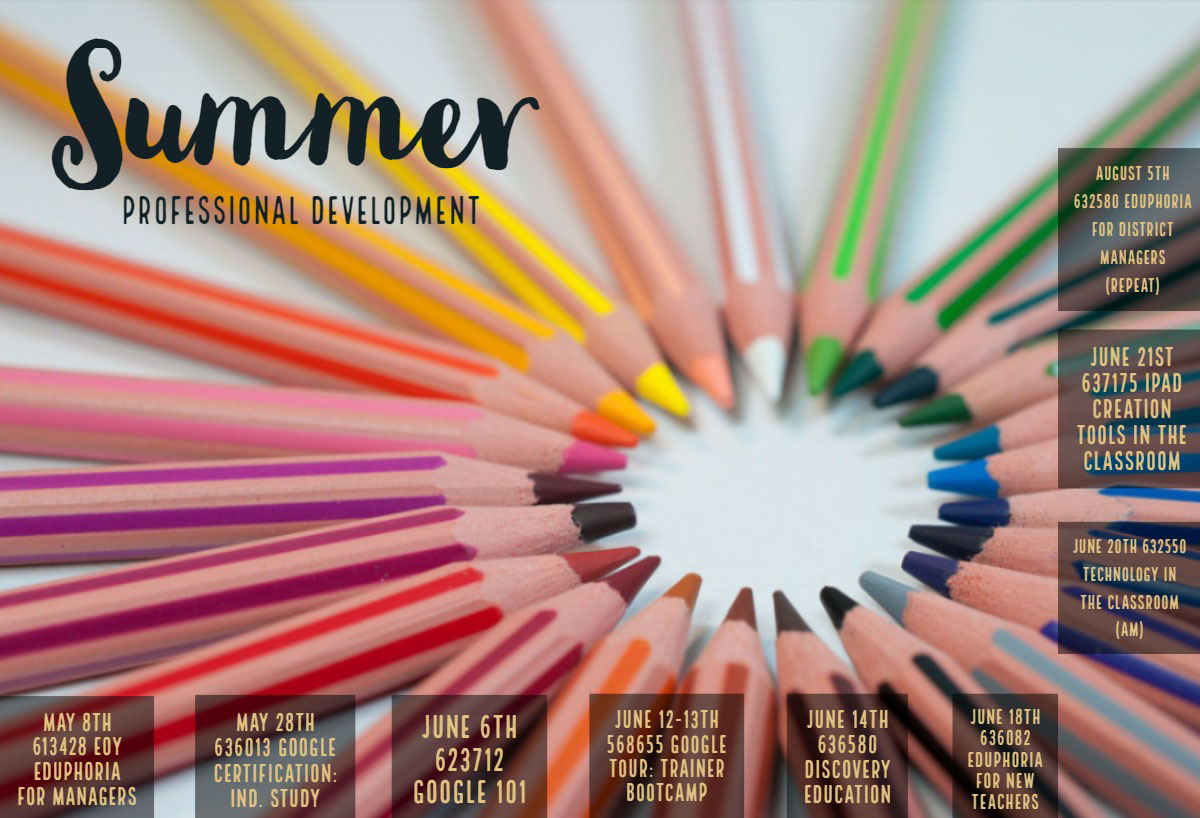Summer Summer<P>Professional Development<P>June 6th 623712 Google 101<P>June 21st 637175 iPad Creation Tools in the Classroom<P>June 14th 636580 Discovery Education<P>May 8th 613428 EOY Eduphoria for Managers<P>May 28th 636013 Google Certification: Ind. Study<P>June 12-13th 568655 Google Tour: Trainer Bootcamp<P>June 18th 636082 Eduphoria for New Teachers<P>August 5th 632580 Eduphoria for District Managers (repeat)<P>June 20th 632550 Technology in the Classroom (am)