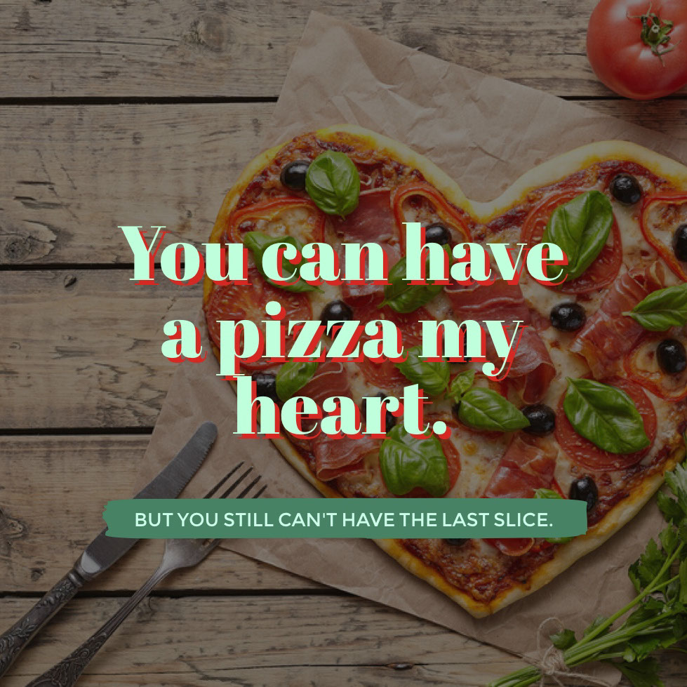 You can have a pizza my heart.  You can have a pizza my heart.  