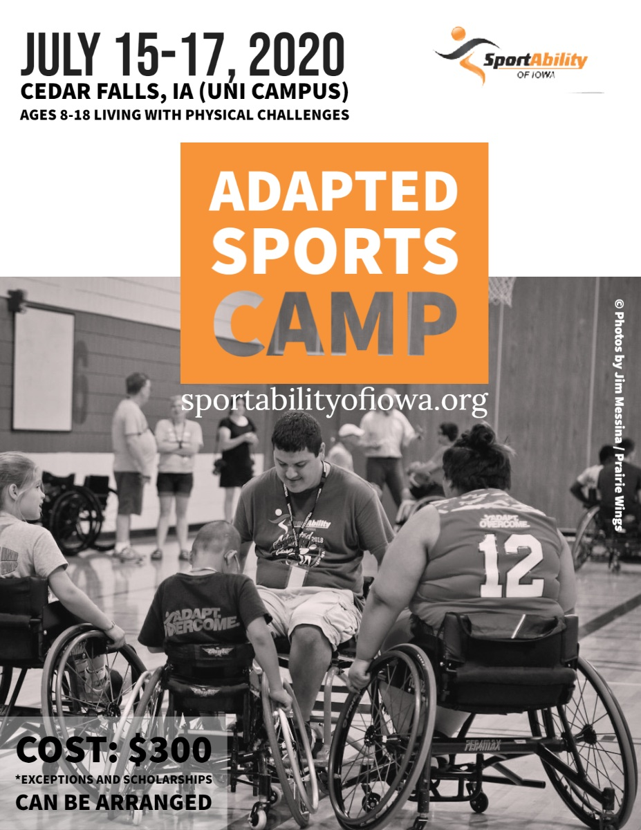 Adapted Sports Camp  Adapted Sports Camp    July 15-17, 2020   sportabilityofiowa.org    Cost: $300  *Exceptions and Scholarships can be arranged     Cedar Falls, Ia (UNI campus)  Ages 8-18 living with physical challenges   © Photos by Jim Messina / Prairie Wings