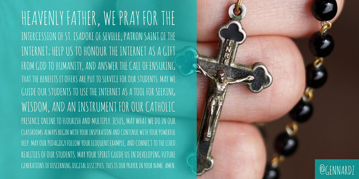 Heavenly Father, we pray for the intercession of St. Isadore of Seville, patron saint of the Internet; help us to honour the Internet as a gift from God to humanity, and answer the call of ensuring that the benefits it offers are put to service for our students.  May we guide our students to use the Internet as a tool for seeking wisdom, and an instrument for our Catholic presence online to flourish and multiply.  Jesus, may what we do in our classrooms always begin with Your inspiration and continue with Your powerful help.  May our pedagogy follow Your eloquent example, and connect to the lived realities of our students.  May Your spirit guide us in developing future generations of discerning digital disciples.  This is our prayer in Your name.  Amen.