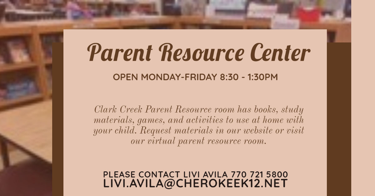 Parent Resource Center Parent Resource Center Please contact Livi Avila 770 721 5800 Livi.Avila@cherokeek12.net Open Monday-Friday 8:30 - 1:30pm Clark Creek Parent Resource room has books, study materials, games, and activities to use at home with your child. Request materials in our website or visit our virtual parent resource room.
