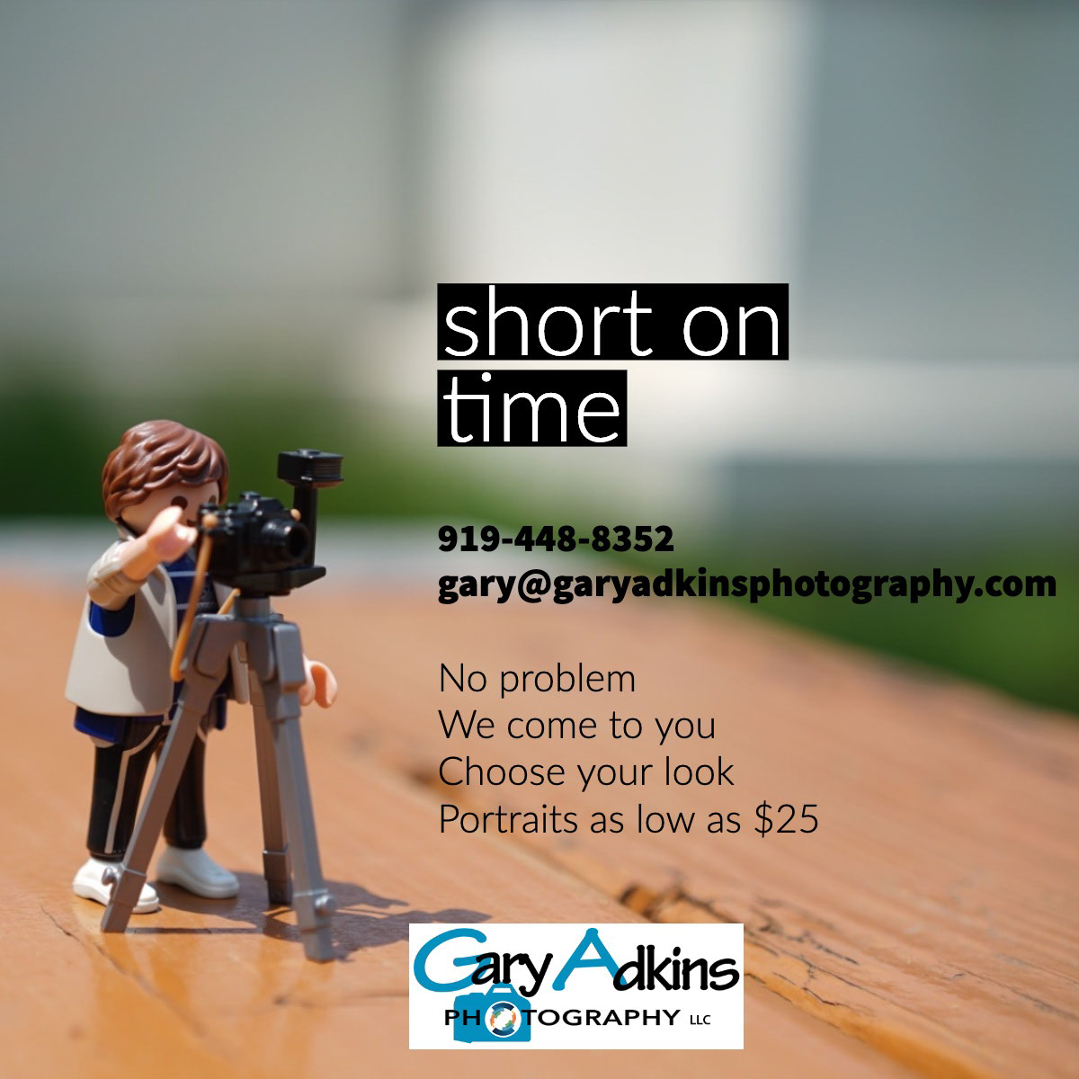 short on time short on time<P>919-448-8352<BR>gary@garyadkinsphotography.com<P>No problem<BR>We come to you<BR>Choose your look Portraits as low as $25