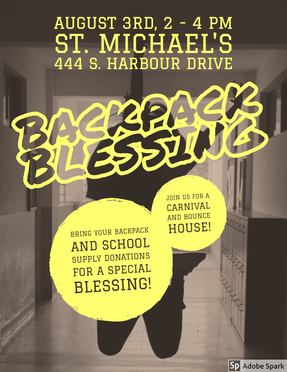 Backpack Blessing Backpack Blessing<P><BR>August 3rd, 2 - 4 pm<BR>St. Michael's 444 S. Harbour Drive<P>Bring your backpack and school supply donations for a special blessing!<P>Join us for a carnival and bounce house!