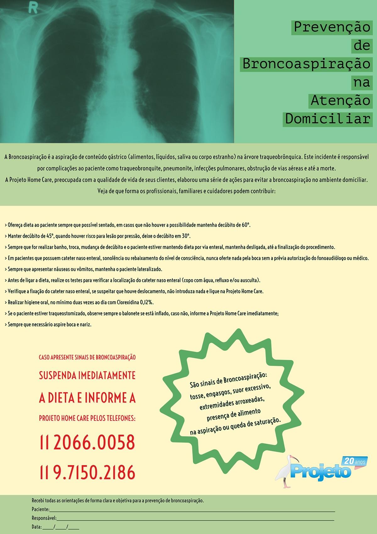 Prevenção de Broncoaspiração na Atenção Domiciliar Prevenção de Broncoaspiração na Atenção Domiciliar<P>Caso apresente sinais de Broncoaspiração<BR>suspenda imediatamente <BR>a dieta e informe a  Projeto Home Care  pelos telefones: 11 2066.0058 11 9.7150.2186<P>São sinais de Broncoaspiração:<BR>tosse, engasgos, suor excessivo, <BR>extremidades arroxeadas, presença de alimento  na aspiração ou queda de saturação. <P>A Broncoaspiração é a aspiração de conteúdo gástrico (alimentos, líquidos, saliva ou corpo estranho) na árvore traqueobrônquica. Este incidente é responsável por complicações ao paciente como traqueobronquite, pneumonite, infecções pulmonares, obstrução de vias aéreas e até a morte.<BR>A Projeto Home Care, preocupada com a qualidade de vida de seus clientes, elaborou uma série de ações para evitar a broncoaspiração no ambiente domiciliar. <BR>Veja de que forma os profissionais, familiares e cuidadores podem contribuir:<P>Recebi todas as orientações de forma clara e objetiva para a prevenção de broncoaspiração.<BR><BR>Paciente:___________________________________________________________________________________________________________ Responsável:________________________________________________________________________________________________________ Data: ____/____/____<P>> Ofereça dieta ao paciente sempre que possível sentado, em casos que não houver a possibilidade mantenha decúbito de 60º.<BR>> Manter decúbito de 45º, quando houver risco para lesão por pressão, deixe o decúbito em 30º.<BR>> Sempre que for realizar banho, troca, mudança de decúbito e o paciente estiver mantendo dieta por via enteral, mantenha desligada, até a finalização do procedimento. > Em pacientes que possuem cateter naso enteral, sonolência ou  rebaixamento do nível de consciência, nunca oferte nada pela boca sem a prévia autorização do fonoaudiólogo ou médico. > Sempre que apresentar náuseas ou vômitos, mantenha o paciente lateralizado. > Antes de ligar a dieta, realize os testes pa
