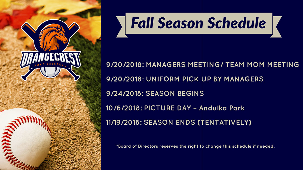 Fall Season Schedule Fall Season Schedule<P>9/13/2018:  DRAFT<BR>9/19/2018: DEADLINE TO BE CONTACTED BY COACHES<BR>9/18/2018:  PRACTICES BEGIN 9/20/2018:  MANAGERS MEETING/ TEAM MOM MEETING 9/20/2018:  UNIFORM PICK UP BY MANAGERS 9/24/2018:  SEASON BEGINS 10/6/2018:  PICTURE DAY – Andulka Park 11/19/2018:  SEASON ENDS (TENTATIVELY)<P>*Board of Directors reserves the right to change this schedule if needed.