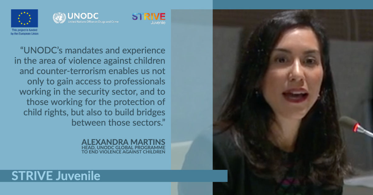 """STRIVE Juvenile STRIVE Juvenile """"UNODC's mandates and experience in the area of violence against children and counter-terrorism enables us not only to gain access to professionals working in the security sector, and to those working for the protection of child rights, but also to build bridges between those sectors."""" Alexandra Martins Head, UNODC Global Programme to End Violence against children"""