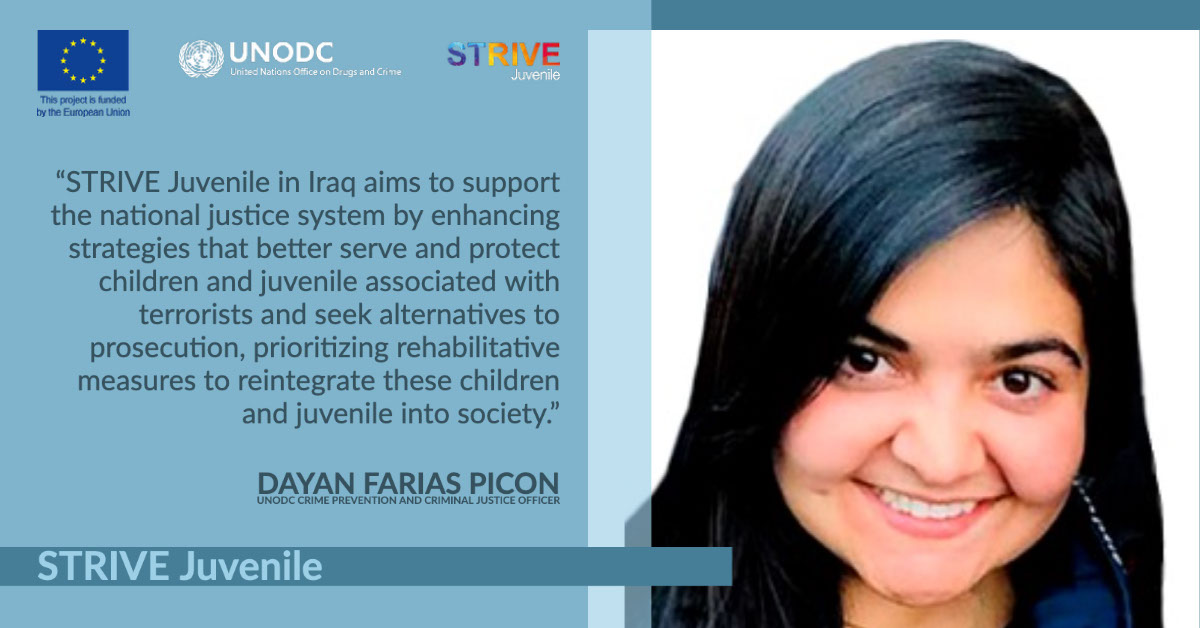 """STRIVE Juvenile STRIVE Juvenile """"STRIVE Juvenile in Iraq aims to support the national justice system by enhancing strategies that better serve and protect children and juvenile associated with terrorists and seek alternatives to prosecution, prioritizing rehabilitative measures to reintegrate these children and juvenile into society."""" Dayan Farias Picon UNODC Crime Prevention and Criminal Justice Officer"""