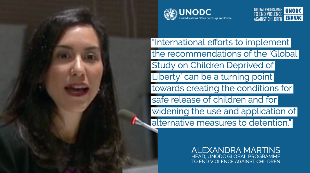 """""""International efforts to implement the recommendations of the 'Global Study on Children Deprived of Liberty' can be a turning point towards creating the conditions for safe release of children and for widening the use and application of alternative measures to detention."""" """"International efforts to implement the recommendations of the 'Global Study on Children Deprived of Liberty' can be a turning point towards creating the conditions for safe release of children and for widening the use and application of alternative measures to detention."""" Alexandra Martins Head, UNODC Global Programme to End Violence Against Children"""
