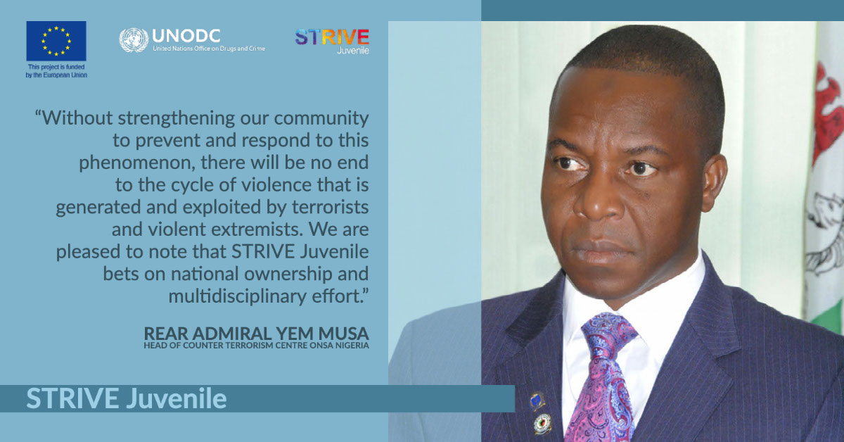 """STRIVE Juvenile STRIVE Juvenile """"Without strengthening our community to prevent and respond to this phenomenon, there will be no end to the cycle of violence that is generated and exploited by terrorists and violent extremists. We are pleased to note that STRIVE Juvenile bets on national ownership and multidisciplinary effort."""" Rear Admiral Yem Musa Head of Counter Terrorism Centre ONSA Nigeria"""