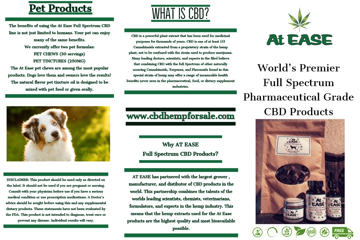What is CBD?<BR> What is CBD?<BR><P>Pet Products<P>World's Premier<BR>Full Spectrum<BR>Pharmaceutical Grade CBD Products<P>www.cbdhempforsale.com<P>Why AT EASE<BR>Full Spectrum CBD Products?<P>AT EASE has partnered with the largest grower , manufacturer, and distibutor of CBD products in the world.  This partnership combines the talents of the worlds leading scientists, chemists, veterinarians, formulators, and experts in the hemp industry.  This means that the hemp extracts used for the At Ease products are the highest quality and most bioavailable possible. <P>The benefits of using the At Ease Full Spectrum CBD line is not just limited to humans.  Your pet can enjoy many of the same benefits.<BR><BR>We currently offer two pet formulas:  PET CHEWS (30 servings)  PET TINCTURES (250MG)  The At Ease pet chews are among the most popular products.  Dogs love them and owners love the results!  The natural flavor pet tincture oil is designed to be mixed with pet food or given orally.  <P>DISCLAIMER:  This product should be used only as directed on the label.  It should not be used if you are pregnant or nursing.  Consult with your physician before use if you have a serious medical condition or use prescription medications.  A Doctor's advice should be sought before using this and any supplemental dietary products.  These statements have not been evaluated by the FDA.  This product is not intended to diagnose, treat cure or prevent any disease.  Individual results will vary.<P>CBD is a powerful plant extract that has been used for medicinal purposes for thousands of years.  CBD is one of at least 113 Cannabinoids extracted from a proprietary strain of the hemp plant, not to be confused with the strain used to produce marijuana.<BR><BR>Many leading doctors, scientists, and experts in the filed believe that combining CBD with the full Spectrum of other naturally occuring Cannabinoids, Terpenes, and Flavonoids found in this special strain of hemp may offer a range of measurab