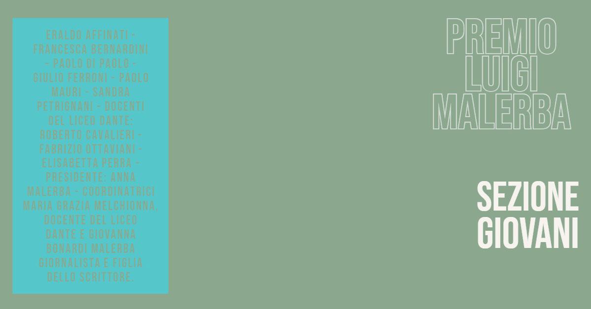 PREMIO LUIGI MALERBA PREMIO LUIGI MALERBA<P>SEZIONE GIOVANI<P>Eraldo Affinati - Francesca Bernardini – Paolo Di Paolo - Giulio Ferroni - Paolo Mauri - Sandra Petrignani - docenti del Liceo Dante: Roberto Cavalieri - Fabrizio Ottaviani - Elisabetta Perra - Presidente: Anna Malerba  -  Coordinatrici  Maria Grazia Melchionna, docente del Liceo Dante e Giovanna Bonardi Malerba giornalista e figlia dello scrittore.<BR>