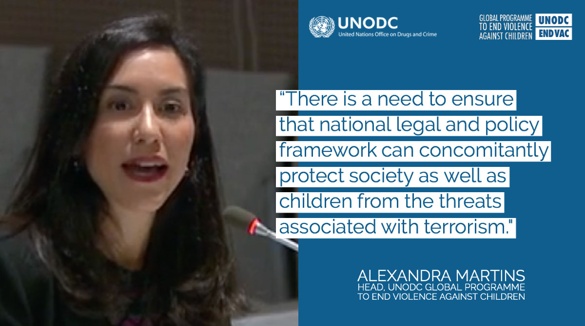 """""""There is a need to ensure that national legal and policy framework can concomitantly protect society as well as children from the threats associated with terrorism."""" """"There is a need to ensure that national legal and policy framework can concomitantly protect society as well as children from the threats associated with terrorism."""" Alexandra Martins Head, UNODC Global Programme to End Violence Against Children"""