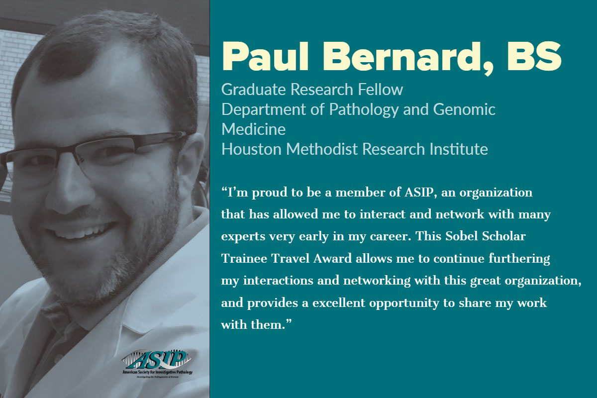 """Paul Bernard, BS Paul Bernard, BS<P>Graduate Research Fellow<BR>Department of Pathology and Genomic Medicine<BR>Houston Methodist Research Institute <P>""""I'm proud to be a member of ASIP, an organization that has allowed me to interact and network with many experts very early in my career. This Sobel Scholar Trainee Travel Award allows me to continue furthering my interactions and networking with this great organization, and provides a excellent opportunity to share my work with them."""""""