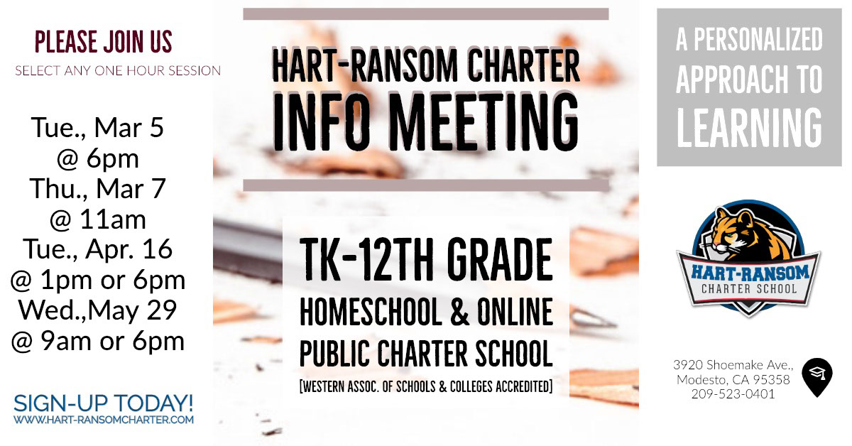 HART-RANSOM CHARTER <BR>INFO MEETING HART-RANSOM CHARTER <BR>INFO MEETING<P>A Personalized <BR>Approach to <BR>Learning<P>TK-12th Grade <BR>Homeschool & Online <BR>Public Charter School [Western Assoc. of Schools & Colleges Accredited]<P>Tue., Mar 5 @ 6pm <BR>Thu., Mar 7 @ 11am<BR>Tue., Apr. 16 @ 1pm or 6pm Wed.,May 29 @ 9am or 6pm<P>PLEASE JOIN US<P>SIGN-UP TODAY!<BR>www.Hart-RansomCharter.com<P>Select Any One Hour Session<P>3920 Shoemake Ave., <BR>Modesto, CA 95358<BR>209-523-0401