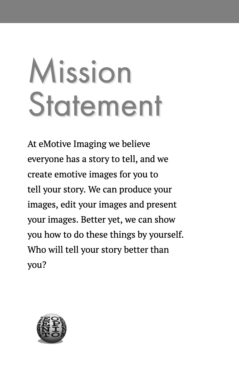Mission Statement Mission Statement<P>At eMotive Imaging we believe everyone has a story to tell, and we create emotive images for you to tell your story. We can produce your images, edit your images and present your images.  Better yet, we can show you how to do these things by yourself. Who will tell your story better than you?