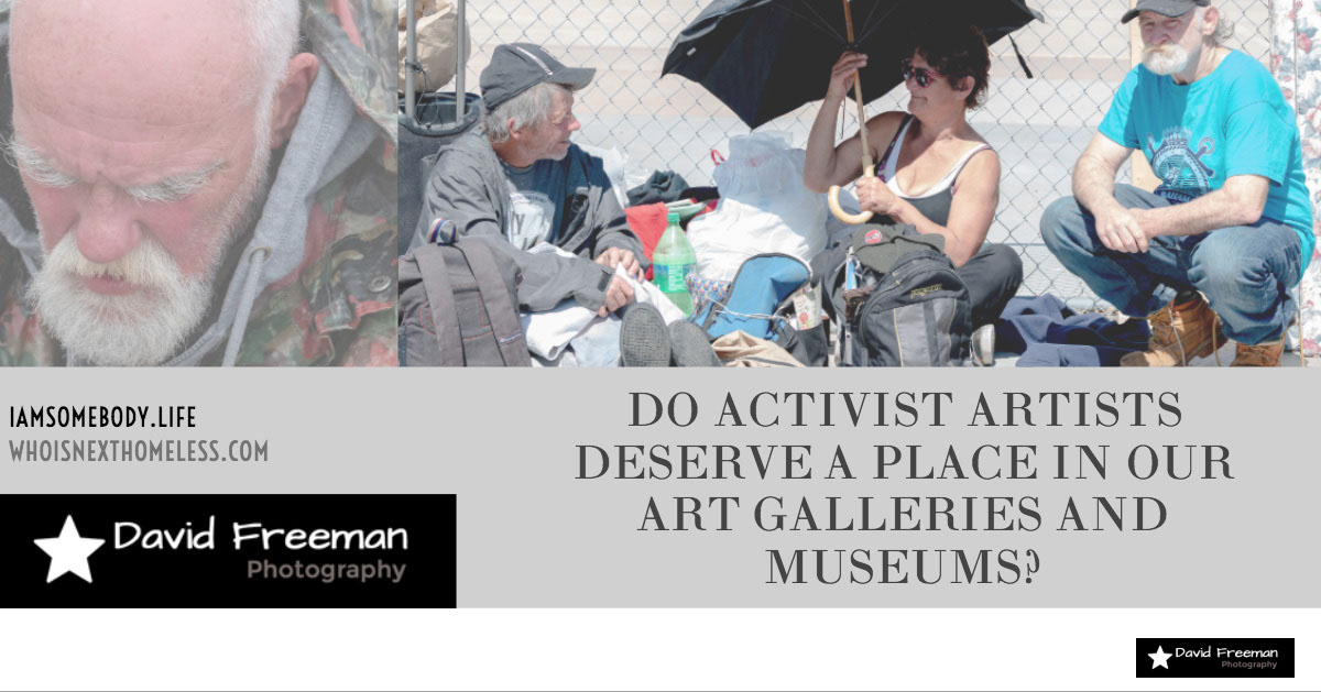 DO ACTIVIST ARTISTS DESERVE A PLACE IN OUR ART GALLERIES AND MUSEUMS? DO ACTIVIST ARTISTS DESERVE A PLACE IN OUR ART GALLERIES AND MUSEUMS?<P>IAMSOMEBODY.LIFE<BR>WHOISNEXTHOMELESS.COM