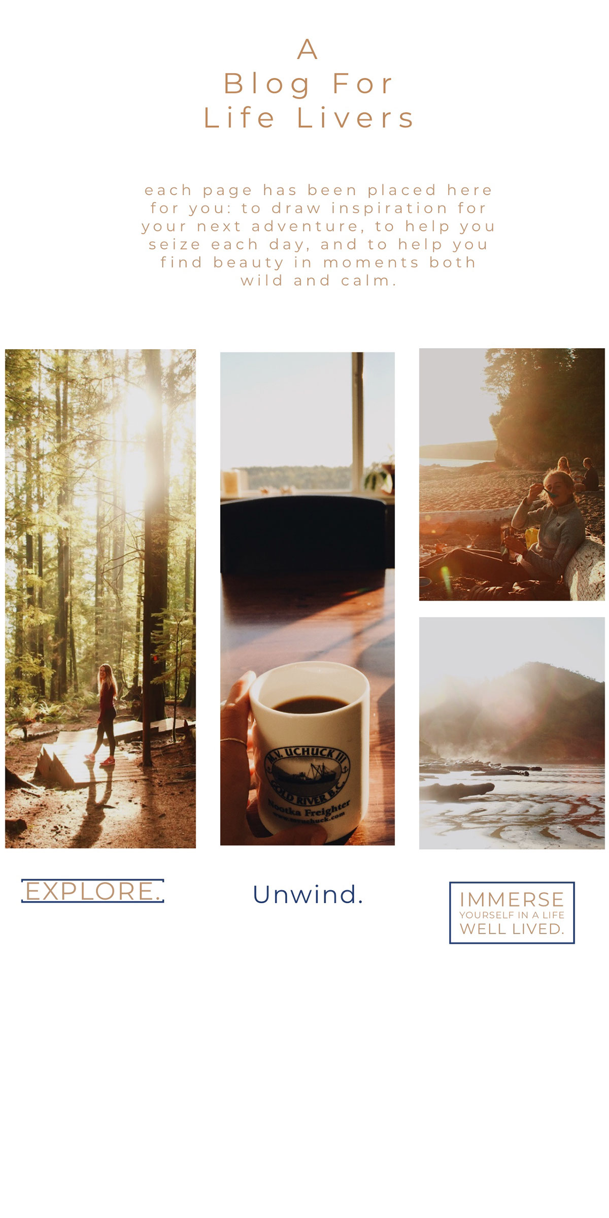 A Blog For Life Livers A Blog For Life Livers Explore. Unwind. each page has been placed here for you: to draw inspiration for your next adventure, to help you seize each day, and to help you find beauty in moments both wild and calm. Immerse yourself in a life well lived.