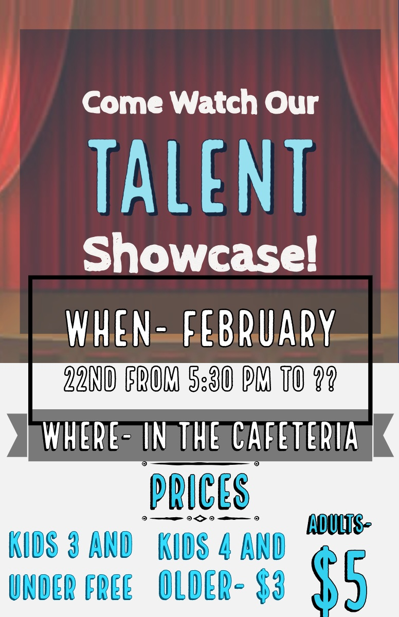 Come Watch Our <BR>Talent <BR>Showcase! Come Watch Our <BR>Talent <BR>Showcase!<P>Adults- $5<P>Prices <P>WHEN- February 22nd  from 5:30 pm to ??<P>WHERE- In the Cafeteria <P>Kids 4 and older- $3<P>Kids 3 and under FREE