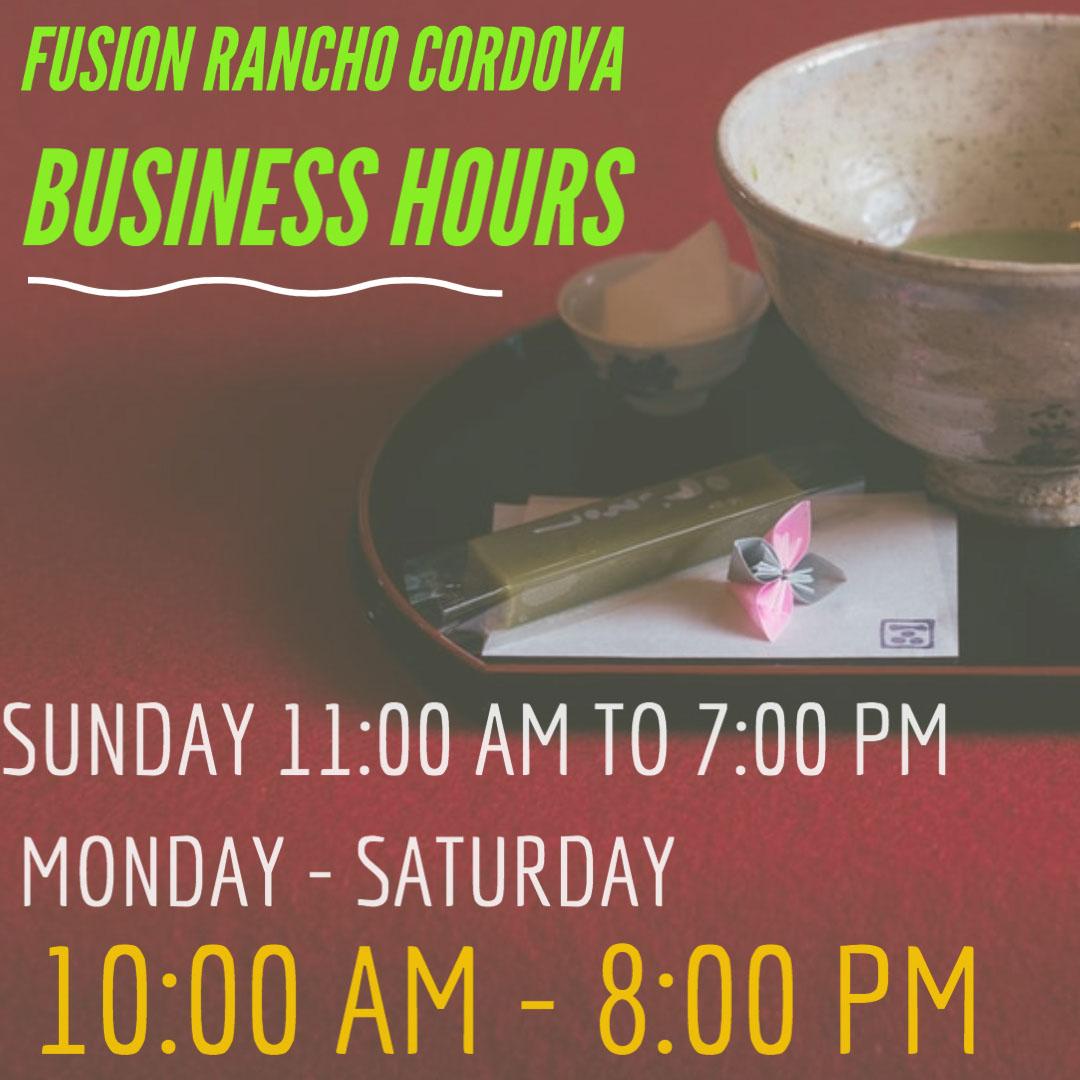 10:00 AM - 8:00 PM 10:00 AM - 8:00 PM FUSION RANCHO CORDOVA BUSINESS HOURS SUNDAY 11:00 AM TO 7:00 PM MONDAY - SATURDAY