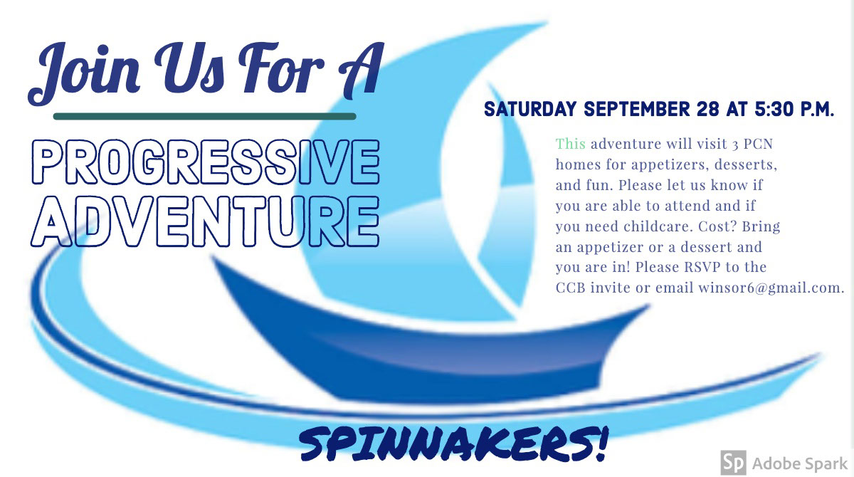Progressive Adventure Progressive Adventure<P>Join Us For A<P>SPINNAKERS!<P>SATURDAY SEPTEMBER 28 AT 5:30 P.M.<P>This adventure will visit 3 PCN homes for appetizers, desserts, and fun. Please let us know if you are able to attend and if you need childcare. Cost? Bring an appetizer or a dessert and you are in! Please RSVP to the CCB invite or email winsor6@gmail.com.