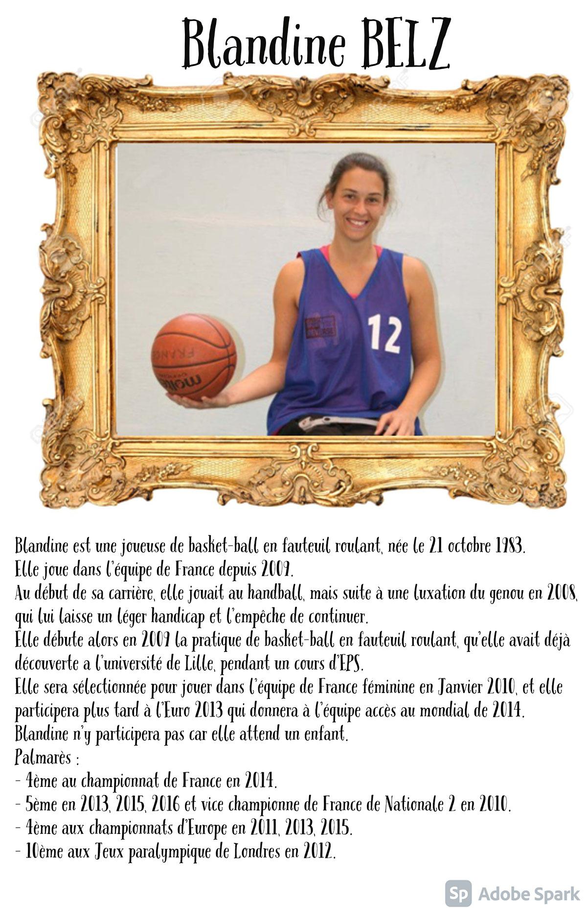 Blandine BELZ Blandine BELZ Blandine est une joueuse de basket-ball en fauteuil roulant, née le 21 octobre 1983. Elle joue dans l'équipe de France depuis 2009. Au début de sa carrière, elle jouait au handball, mais suite à une luxation du genou en 2008, qui lui laisse un léger handicap et l'empêche de continuer. Elle débute alors en 2009 la pratique de basket-ball en fauteuil roulant, qu'elle avait déjà découverte a l'université de Lille, pendant un cours d'EPS. Elle sera sélectionnée pour jouer dans l'équipe de France féminine en Janvier 2010, et elle participera plus tard à l'Euro 2013 qui donnera à l'équipe accès au mondial de 2014. Blandine n'y participera pas car elle attend un enfant. Palmarès : - 4ème au championnat de France en 2014. - 5ème en 2013, 2015, 2016et vice championne de France de Nationale 2 en 2010. - 4ème aux championnats d'Europe en 2011, 2013, 2015. - 10ème aux Jeux paralympique de Londres en 2012.