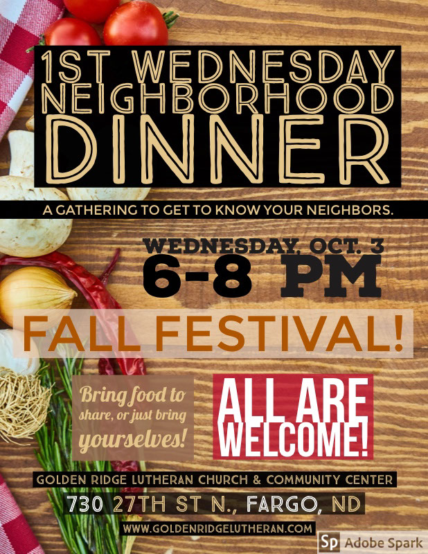 flyer Oct  1st Wednesday <BR>Neighborhood Dinner<P>Fall Festival! <P>ALL are Welcome! <P>Wednesday, Oct. 3<BR>6-8 pm <BR><P>730 27th St N., Fargo, ND<P>Bring food to share, or just bring yourselves! <P>A gathering to get to know your neighbors. <P>Golden Ridge Lutheran Church & Community Center <P>www.goldenridgelutheran.com