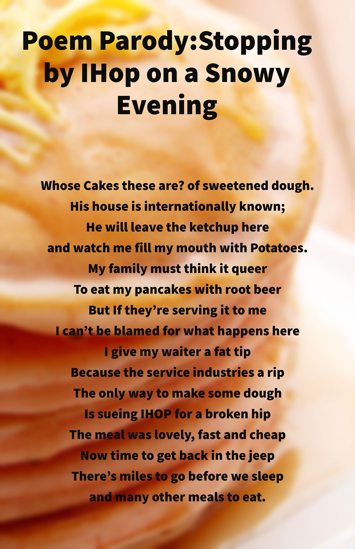 Poem Parody:Stopping by IHop on a Snowy Evening Poem Parody:Stopping by IHop on a Snowy Evening Whose Cakes these are? of sweetened dough. His house is internationally known; He will leave the ketchup here and watch me fill my mouth with Potatoes. My family must think it queer To eat my pancakes with root beer But If they're serving it to me I can't be blamed for what happens here I give my waiter a fat tip Because the service industries a rip The only way to make some dough Is sueing IHOP for a broken hip The meal was lovely, fast and cheap  Now time to get back in the jeep There's miles to go before we sleep and many other meals to eat.