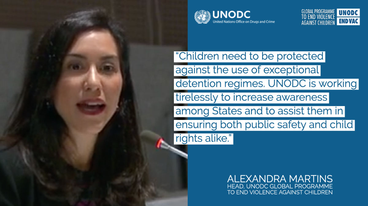 """""""Children need to be protected against the use of exceptional detention regimes. UNODC is working tirelessly to increase awareness among States and to assist them in ensuring both public safety and child rights alike."""" """"Children need to be protected against the use of exceptional detention regimes. UNODC is working tirelessly to increase awareness among States and to assist them in ensuring both public safety and child rights alike."""" Alexandra Martins Head, UNODC Global Programme to End Violence Against Children"""