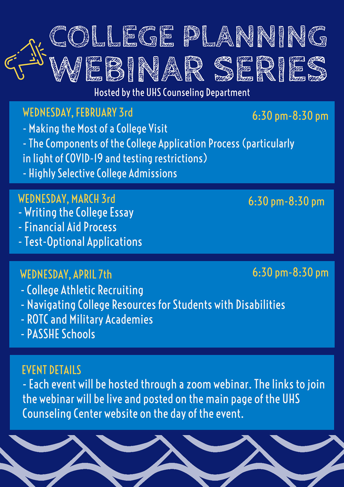 College Planning Webinar Series College Planning Webinar Series 6:30 pm-8:30 pm 6:30 pm-8:30 pm 6:30 pm-8:30 pm WEDNESDAY, MARCH 3rd EVENT DETAILS WEDNESDAY, FEBRUARY 3rd WEDNESDAY, APRIL 7th - Each event will be hosted through a zoom webinar. The links to join the webinar will be live and posted on the main page of the UHS Counseling Center website on the day of the event. - College Athletic Recruiting - Navigating College Resources for Students with Disabilities - ROTC and Military Academies - PASSHE Schools - Writing the College Essay - Financial Aid Process - Test-Optional Applications - Making the Most of a College Visit - The Components of the College Application Process (particularly in light of COVID-19 and testing restrictions) - Highly Selective College Admissions Hosted by the UHS Counseling Department